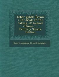 Lebor gabála Érenn : The book of the taking of Ireland Volume 1