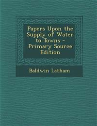 Papers Upon the Supply of Water to Towns
