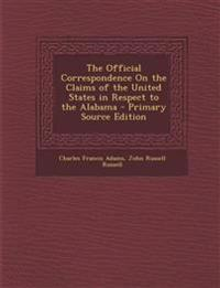 The Official Correspondence On the Claims of the United States in Respect to the Alabama