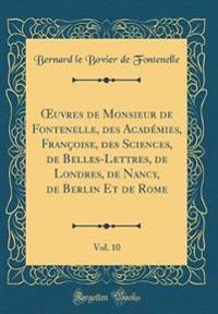 Oeuvres de Monsieur de Fontenelle, Des Acad�mies, Fran�oise, Des Sciences, de Belles-Lettres, de Londres, de Nancy, de Berlin Et de Rome, Vol. 10 (Classic Reprint)