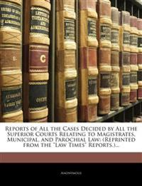 "Reports of All the Cases Decided by All the Superior Courts Relating to Magistrates, Municipal, and Parochial Law: (Reprinted from the ""Law Times"" Rep"