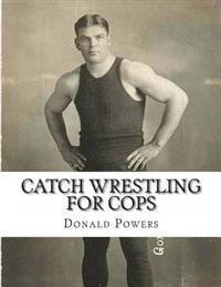 Catch Wrestling for Cops: Control and Arrest Tactics for the Politically Incorrect