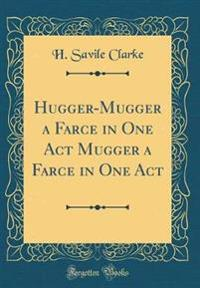 Hugger-Mugger a Farce in One Act Mugger a Farce in One Act (Classic Reprint)
