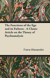 The Functions of the Ego and its Failures - A Classic Article on the Theory of Psychoanalysis