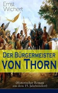 Der B rgermeister Von Thorn (Historischer Roman Aus Dem 15. Jahrhundert)