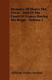 Memoirs Of Henry The Great - And Of The Court Of France During His Reign - Volume I