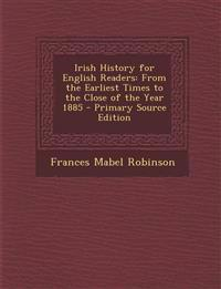 Irish History for English Readers: From the Earliest Times to the Close of the Year 1885