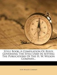 Style Book: A Compilation Of Rules Governing The Style Used In Setting The Publications Of The H. W. Wilson Company...