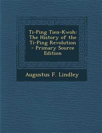 Ti-Ping Tien-Kwoh: The History of the Ti-Ping Revolution - Primary Source Edition