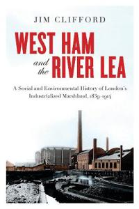 West Ham and the River Lea: A Social and Environmental History of London's Industrialized Marshland, 1839-1914