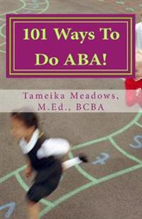 101 Ways to Do ABA!: Practical and Amusing Positive Behavioral Tips for Implementing Applied Behavior Analysis Strategies in Your Home, Cla