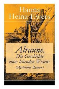 Alraune. Die Geschichte Eines Lebenden Wesens (Mystischer Roman) - Vollst ndige Ausgabe