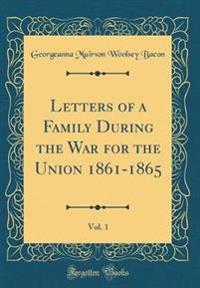 Letters of a Family During the War for the Union 1861-1865, Vol. 1 (Classic Reprint)