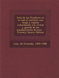 Guia de Los Pecadores En La Cual Se Contiene Una Larga y Copiosa Exhortacion a la Virtud y Guarda de Los Mandamientos Divinos - Primary Source Edition