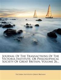 Journal Of The Transactions Of The Victoria Institute, Or Philosophical Society Of Great Britain, Volume 26...