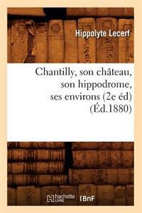 Chantilly, Son Ch�teau, Son Hippodrome, Ses Environs (2e �d) (�d.1880)