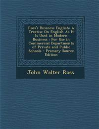 Ross's Business English: A Treatise On English As It Is Used in Modern Business : For Use in Commercial Departments of Private and Public Schools