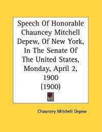 Speech Of Honorable Chauncey Mitchell Depew, Of New York, In The Senate Of The United States, Monday, April 2, 1900