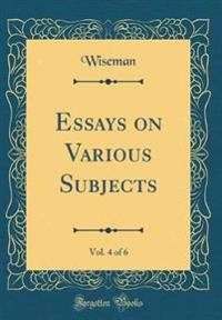 Essays on Various Subjects, Vol. 4 of 6 (Classic Reprint)