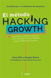 El Método Hacking Growth: Qué Hacen Compañias Explosivas Como Facebook, Airbnb Y Walmart Para Ser Líderes En El Mercado/ Hacking Growth = Hacking Grow