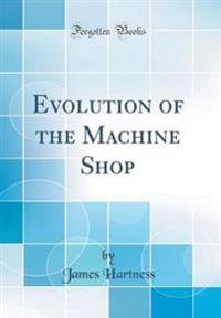 Evolution of the Machine Shop (Classic Reprint)