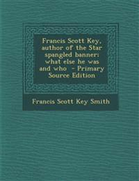 Francis Scott Key, Author of the Star Spangled Banner; What Else He Was and Who