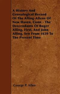 A History And Genealogical Record Of The Alling-Allens Of New Haven, Conn - The Descendants Of Roger Alling, First, And John Alling, Sen From 1639 To