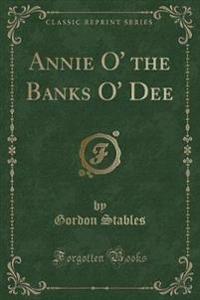 Annie O' the Banks O' Dee (Classic Reprint)