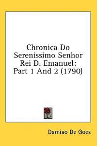 Chronica Do Serenissimo Senhor Rei D. Emanuel: Part 1 And 2 (1790)