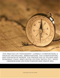 The practice of typography : correct composition, a treatise on spelling, abbreviations, the compounding and division of words, the proper use of figu