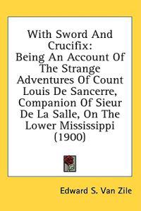 With Sword And Crucifix: Being An Account Of The Strange Adventures Of Count Louis De Sancerre, Companion Of Sieur De La Salle, On The Lower Mississippi