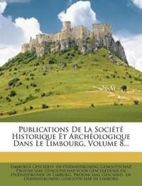 Publications De La Société Historique Et Archéologique Dans Le Limbourg, Volume 8...