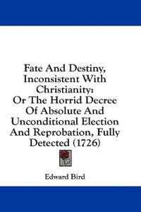 Fate And Destiny, Inconsistent With Christianity: Or The Horrid Decree Of Absolute And Unconditional Election And Reprobation, Fully Detected (1726)