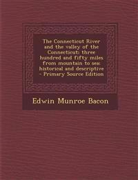 The Connecticut River and the valley of the Connecticut; three hundred and fifty miles from mountain to sea; historical and descriptive