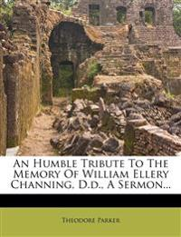 An Humble Tribute To The Memory Of William Ellery Channing, D.d., A Sermon...