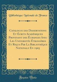 Catalogue Des Dissertations Et Ecrits Academiques Provenant Des Echanges Avec Les Universites Etrangeres Et Recus Par La Bibliotheque Nationale En 1905 (Classic Reprint)