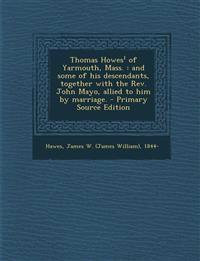 Thomas Howes of Yarmouth, Mass.: And Some of His Descendants, Together with the REV. John Mayo, Allied to Him by Marriage. - Primary Source Edition