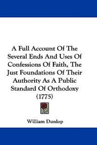 A Full Account of the Several Ends and Uses of Confessions of Faith, the Just Foundations of Their Authority As a Public Standard of Orthodoxy
