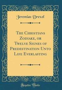 The Christians Zodiake, or Twelve Signes of Predestination Unto Life Everlasting (Classic Reprint)