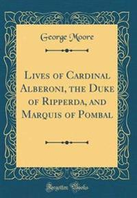 Lives of Cardinal Alberoni, the Duke of Ripperda, and Marquis of Pombal (Classic Reprint)