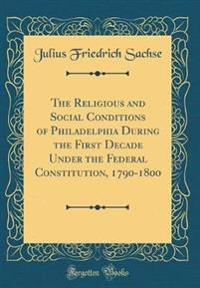 The Religious and Social Conditions of Philadelphia During the First Decade Under the Federal Constitution, 1790-1800 (Classic Reprint)