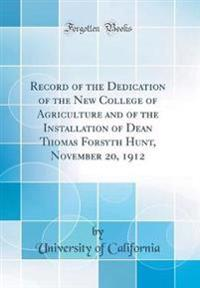 Record of the Dedication of the New College of Agriculture and of the Installation of Dean Thomas Forsyth Hunt, November 20, 1912 (Classic Reprint)