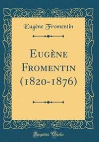 Eug'ne Fromentin (1820-1876) (Classic Reprint)