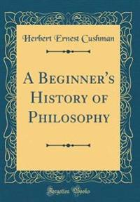 A Beginner's History of Philosophy (Classic Reprint)