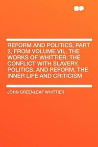 Reform and Politics, Part 2, from Volume VII,. The Works of Whittier: the Conflict with Slavery, Politics. and Reform, the Inner Life and Criticism