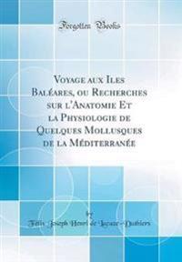 Voyage Aux Iles Bal'ares, Ou Recherches Sur L'Anatomie Et La Physiologie de Quelques Mollusques de la M'Diterran'e (Classic Reprint)