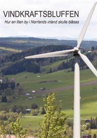 Vindkraftsbluffen : hur en liten by i Norrlands inland skulle blåsas
