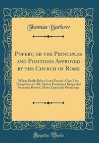 Popery, or the Principles and Positions Approved by the Church of Rome