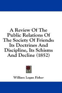 A Review Of The Public Relations Of The Society Of Friends: Its Doctrines And Discipline, Its Schisms And Decline (1852)