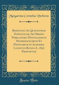 Responsio Ad Questionem Zoölogicam, Ab Ordine Nobilissimo Disciplinarum Mathematicarum Et Physicarum in Academia Lugduno-Batava A. 1836 Propositam (Classic Reprint)